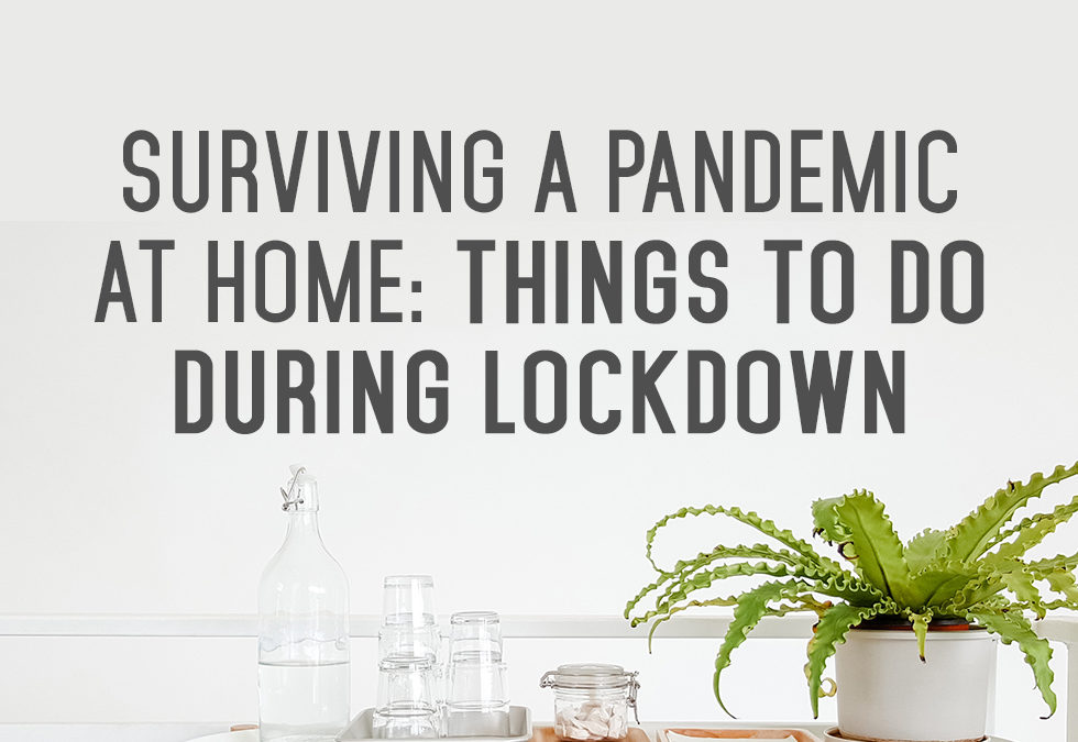 Surviving A Pandemic At Home: Things To Do During Lockdown